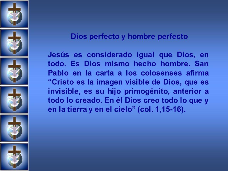 Dios perfecto y hombre perfecto Jesús es considerado igual que Dios, en todo. Es Dios mismo hecho hombre. San Pablo en la carta a los colosenses afirm