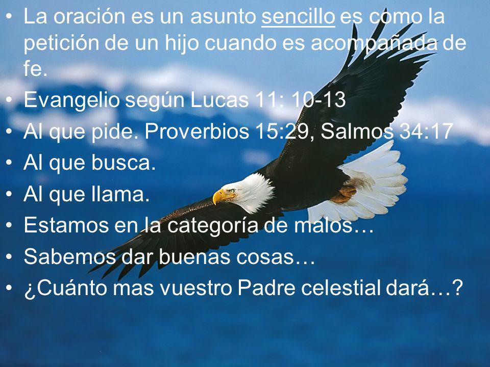 La oración es un asunto sencillo es como la petición de un hijo cuando es acompañada de fe. Evangelio según Lucas 11: 10-13 Al que pide. Proverbios 15