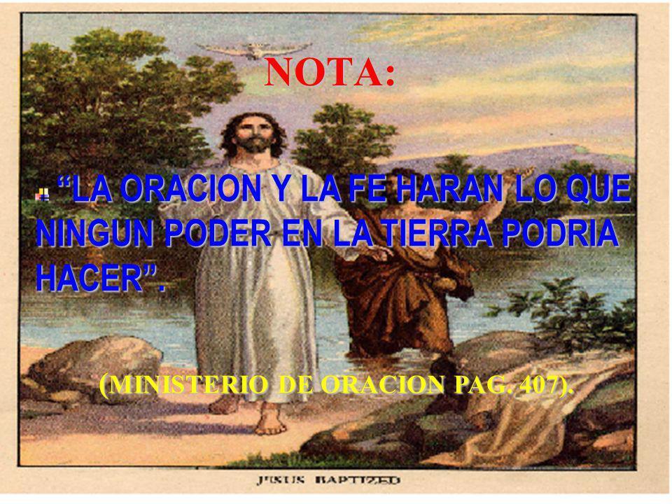 NOTA: LA ORACION Y LA FE HARAN LO QUE NINGUN PODER EN LA TIERRA PODRIA HACER. ( MINISTERIO DE ORACION PAG. 407).