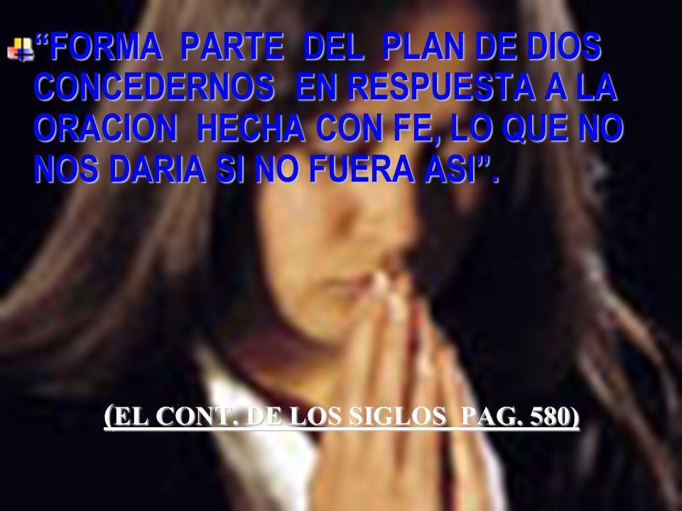 FORMA PARTE DEL PLAN DE DIOS CONCEDERNOS EN RESPUESTA A LA ORACION HECHA CON FE, LO QUE NO NOS DARIA SI NO FUERA ASI. ( EL CONT. DE LOS SIGLOS PAG. 58