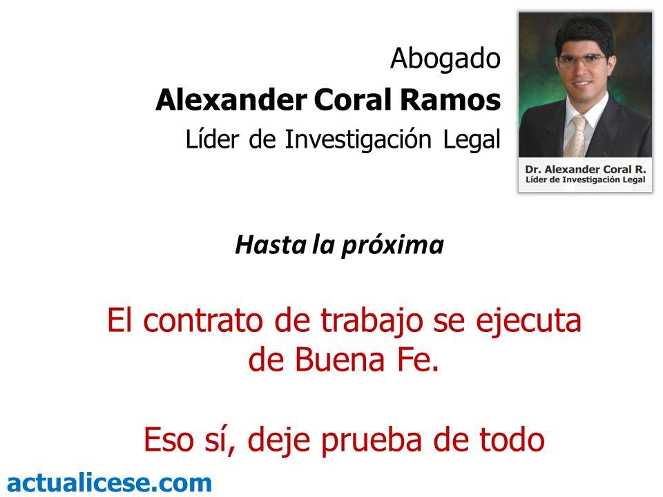 actualicese.com El contrato de trabajo se ejecuta de Buena Fe. Eso sí, deje prueba de todo Abogado Alexander Coral Ramos Líder de Investigación Legal