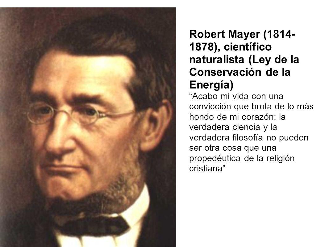 Robert Mayer (1814- 1878), científico naturalista (Ley de la Conservación de la Energía) Acabo mi vida con una convicción que brota de lo más hondo de