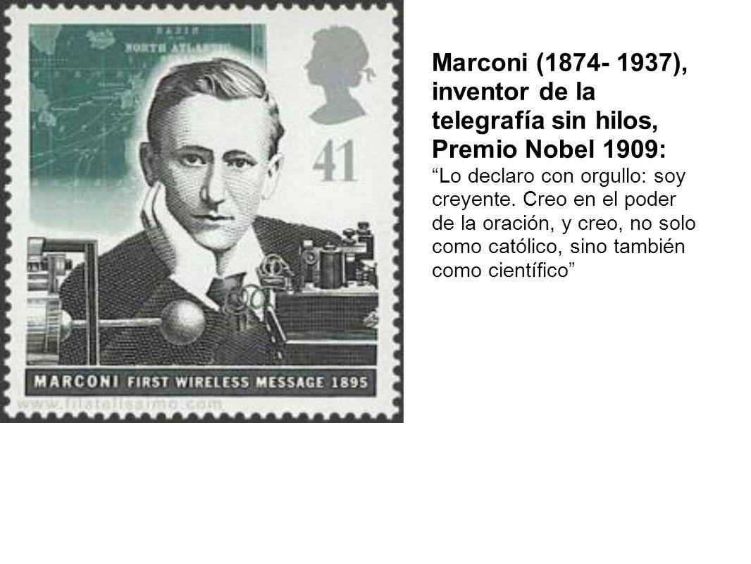 Marconi (1874- 1937), inventor de la telegrafía sin hilos, Premio Nobel 1909: Lo declaro con orgullo: soy creyente. Creo en el poder de la oración, y