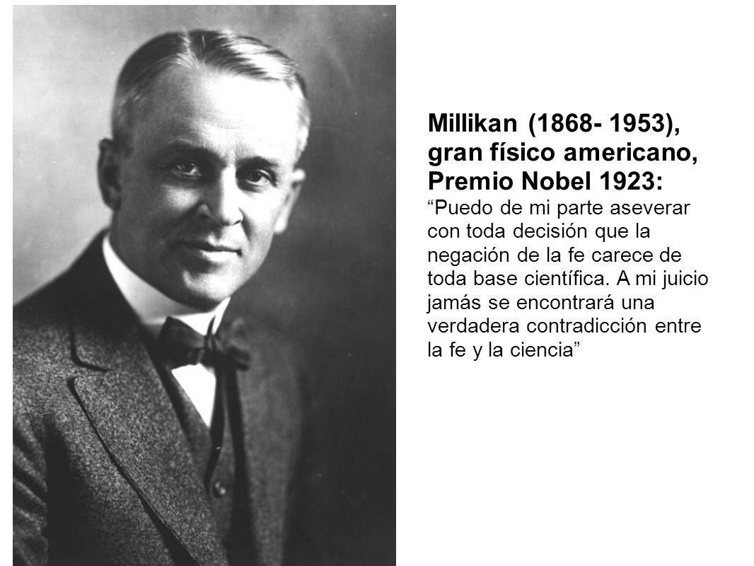Millikan (1868- 1953), gran físico americano, Premio Nobel 1923: Puedo de mi parte aseverar con toda decisión que la negación de la fe carece de toda