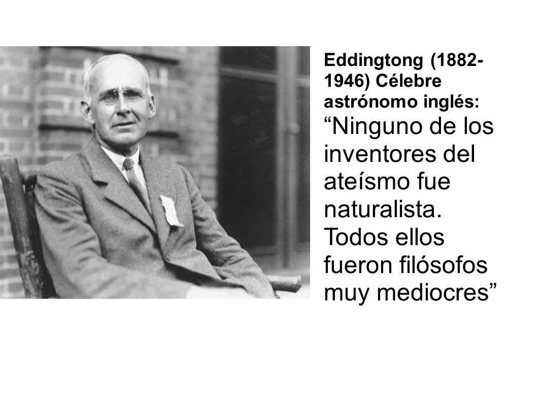 Eddingtong (1882- 1946) Célebre astrónomo inglés: Ninguno de los inventores del ateísmo fue naturalista. Todos ellos fueron filósofos muy mediocres