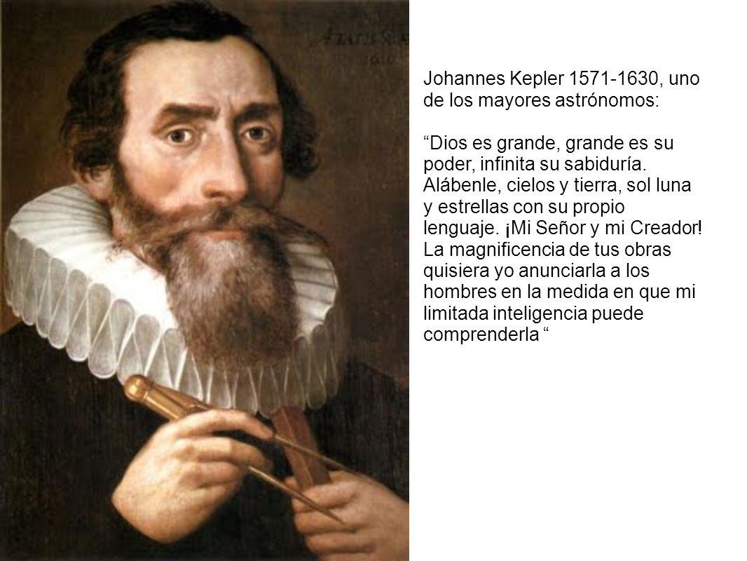 Johannes Kepler 1571-1630, uno de los mayores astrónomos: Dios es grande, grande es su poder, infinita su sabiduría. Alábenle, cielos y tierra, sol lu