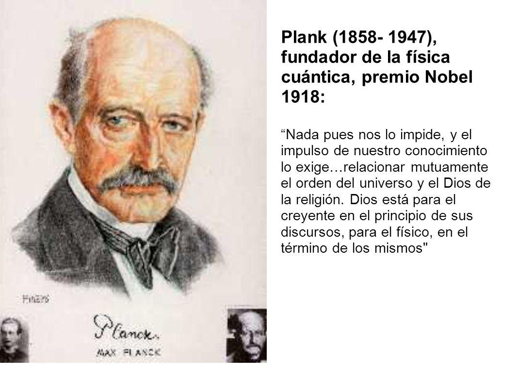 Plank (1858- 1947), fundador de la física cuántica, premio Nobel 1918: Nada pues nos lo impide, y el impulso de nuestro conocimiento lo exige…relacion