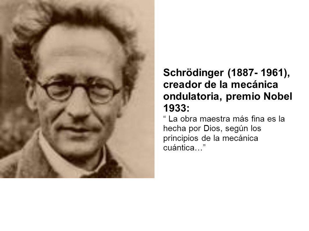 Schrödinger (1887- 1961), creador de la mecánica ondulatoria, premio Nobel 1933: La obra maestra más fina es la hecha por Dios, según los principios d