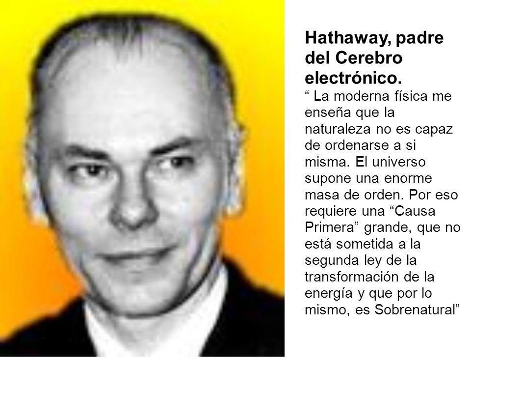 Hathaway, padre del Cerebro electrónico. La moderna física me enseña que la naturaleza no es capaz de ordenarse a si misma. El universo supone una eno