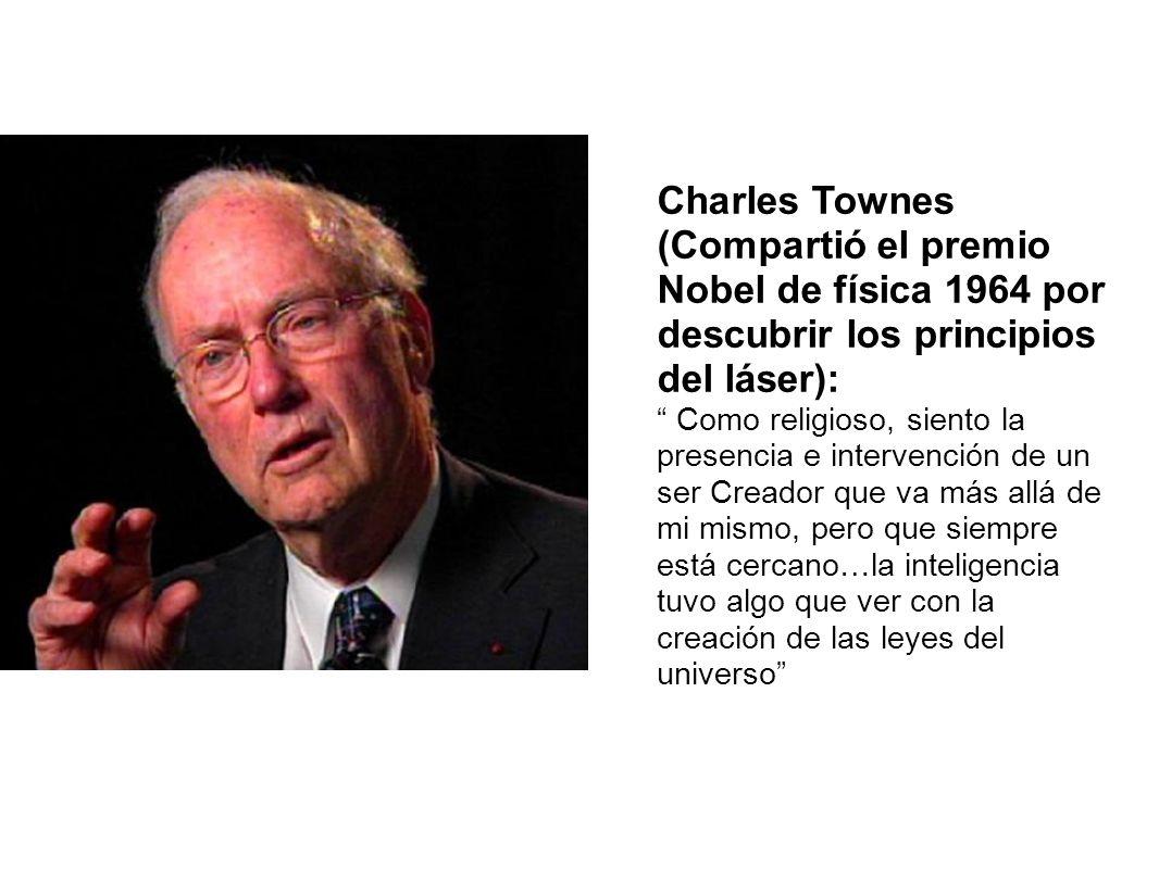 Charles Townes (Compartió el premio Nobel de física 1964 por descubrir los principios del láser): Como religioso, siento la presencia e intervención d