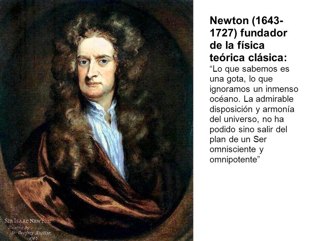 Newton (1643- 1727) fundador de la física teórica clásica: Lo que sabemos es una gota, lo que ignoramos un inmenso océano. La admirable disposición y