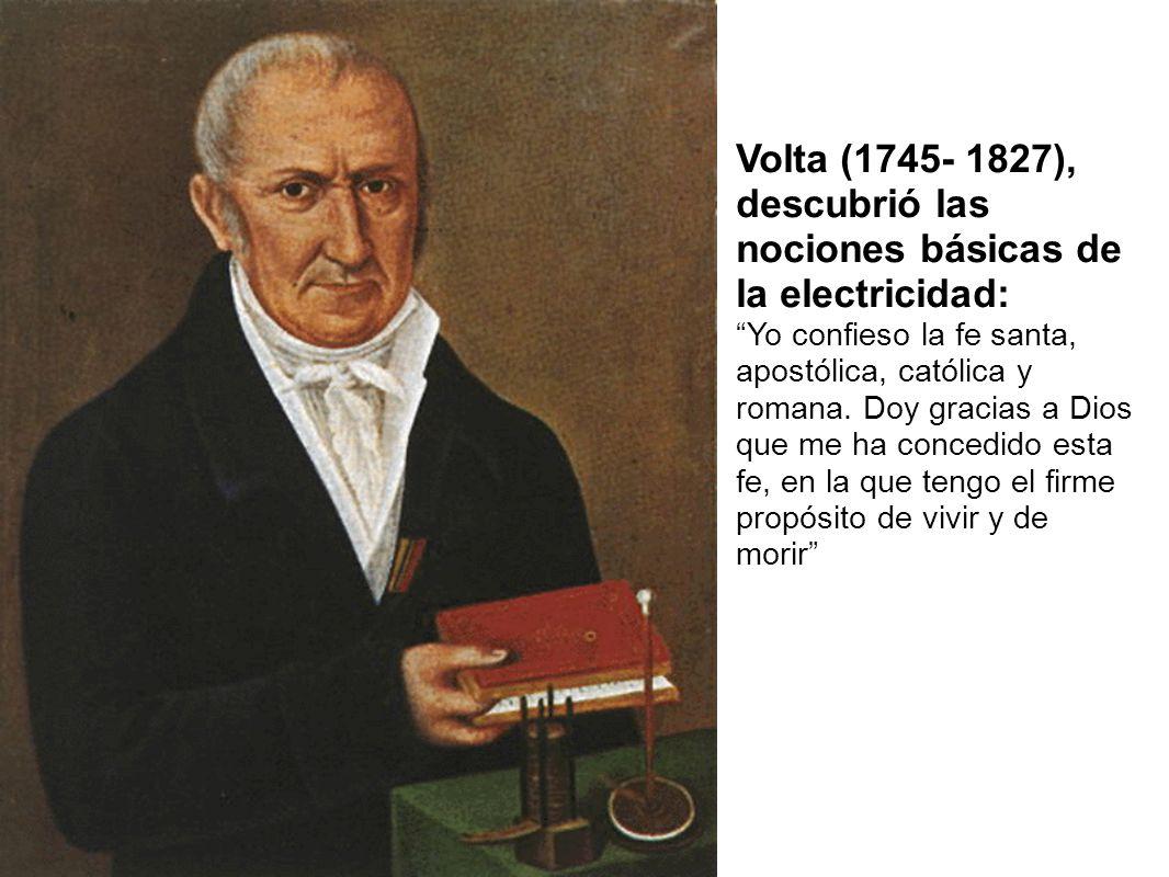 Volta (1745- 1827), descubrió las nociones básicas de la electricidad: Yo confieso la fe santa, apostólica, católica y romana. Doy gracias a Dios que