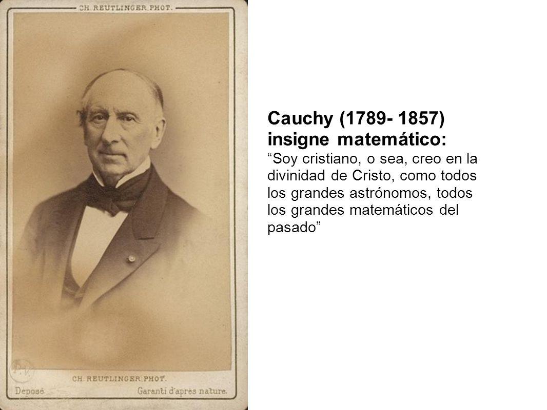 Cauchy (1789- 1857) insigne matemático: Soy cristiano, o sea, creo en la divinidad de Cristo, como todos los grandes astrónomos, todos los grandes mat