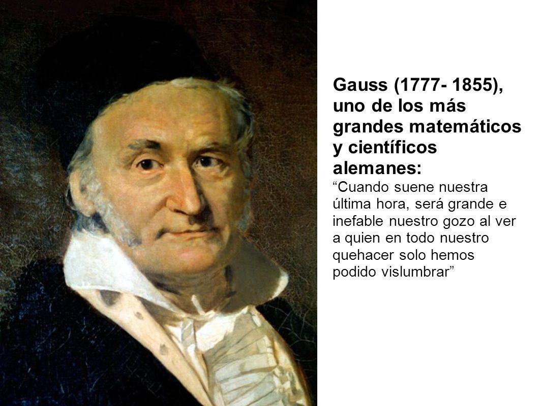 Gauss (1777- 1855), uno de los más grandes matemáticos y científicos alemanes: Cuando suene nuestra última hora, será grande e inefable nuestro gozo a
