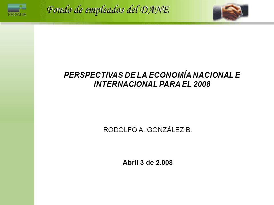PERSPECTIVAS DE LA ECONOMÍA NACIONAL E INTERNACIONAL PARA EL 2008 RODOLFO A. GONZÁLEZ B. Abril 3 de 2.008