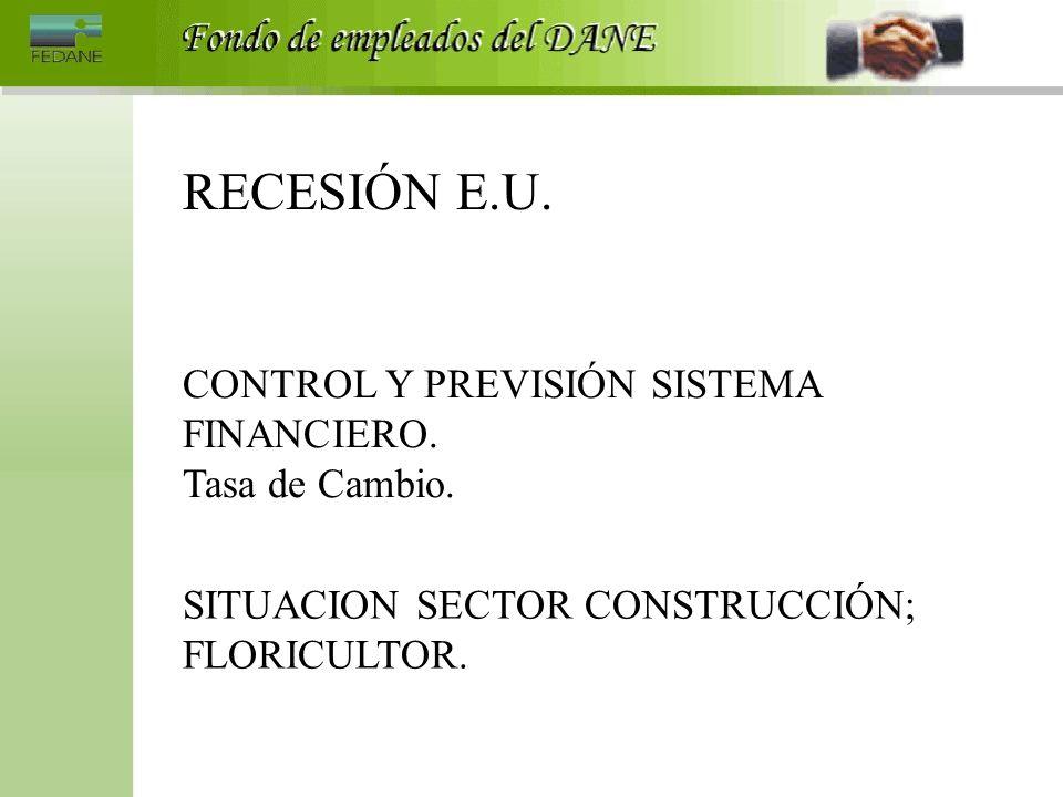 RECESIÓN E.U. CONTROL Y PREVISIÓN SISTEMA FINANCIERO. Tasa de Cambio. SITUACION SECTOR CONSTRUCCIÓN; FLORICULTOR.