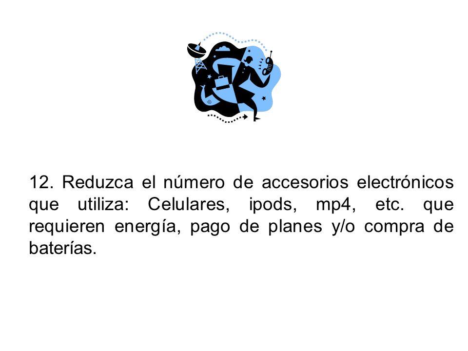 12. Reduzca el número de accesorios electrónicos que utiliza: Celulares, ipods, mp4, etc.