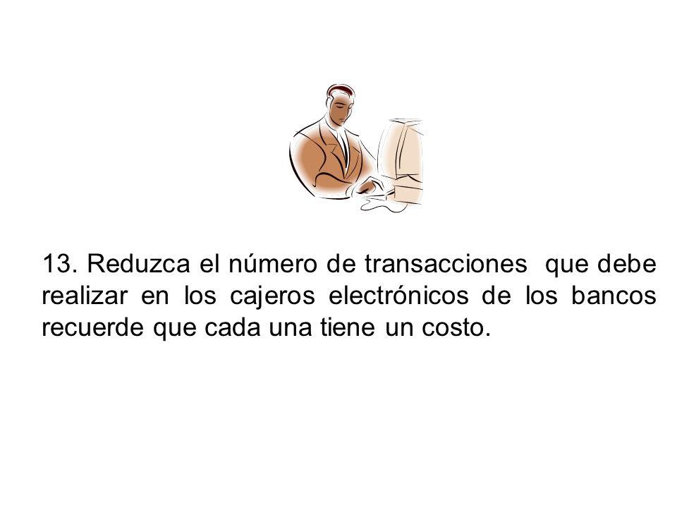 13. Reduzca el número de transacciones que debe realizar en los cajeros electrónicos de los bancos recuerde que cada una tiene un costo.