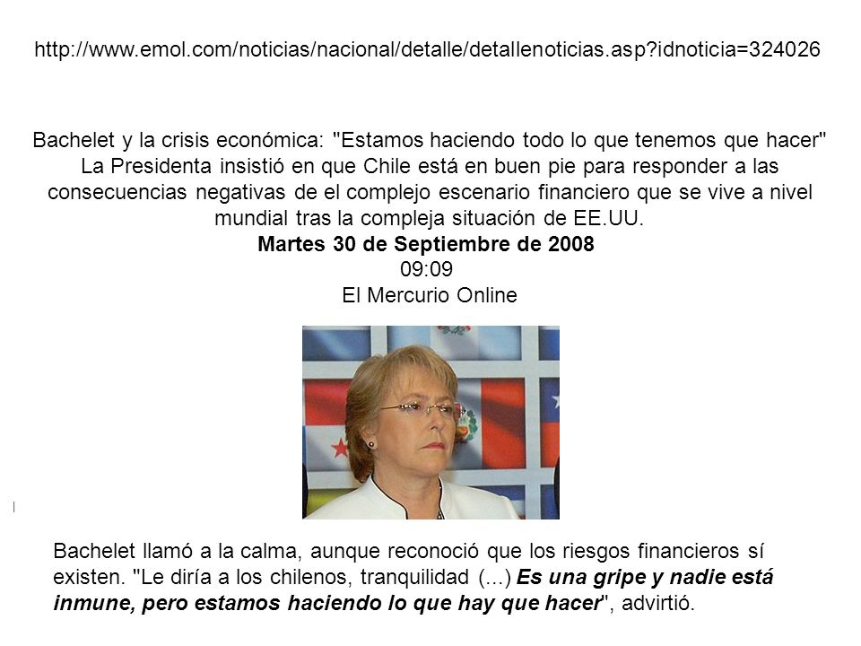 El dolor de las pérdidas | http://www.emol.com/noticias/nacional/detalle/detallenoticias.asp?idnoticia=324026 Bachelet y la crisis económica: Estamos haciendo todo lo que tenemos que hacer La Presidenta insistió en que Chile está en buen pie para responder a las consecuencias negativas de el complejo escenario financiero que se vive a nivel mundial tras la compleja situación de EE.UU.