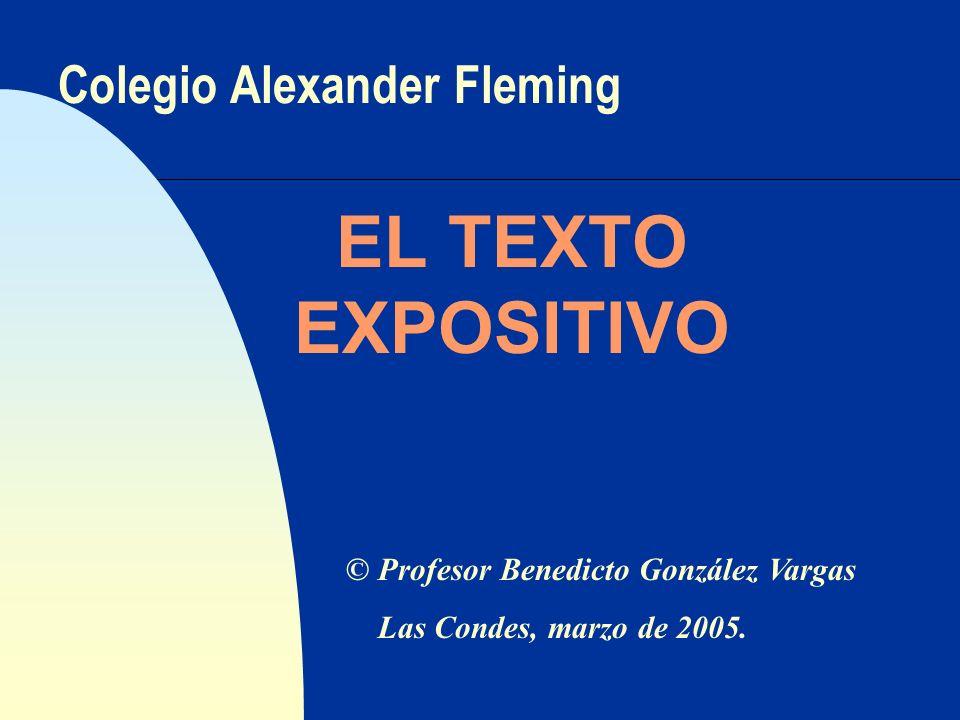 Colegio Alexander Fleming EL TEXTO EXPOSITIVO © Profesor Benedicto González Vargas Las Condes, marzo de 2005.