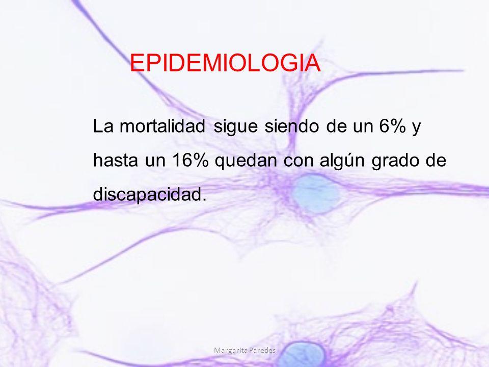 Margarita Paredes EPIDEMIOLOGIA La mortalidad sigue siendo de un 6% y hasta un 16% quedan con algún grado de discapacidad.