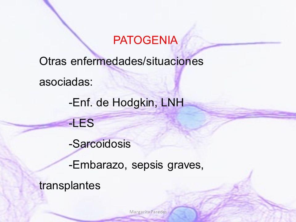Margarita Paredes PATOGENIA Otras enfermedades/situaciones asociadas: -Enf. de Hodgkin, LNH -LES -Sarcoidosis -Embarazo, sepsis graves, transplantes