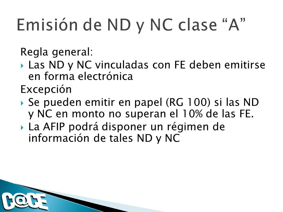 Regla general: Las ND y NC vinculadas con FE deben emitirse en forma electrónica Excepción Se pueden emitir en papel (RG 100) si las ND y NC en monto no superan el 10% de las FE.