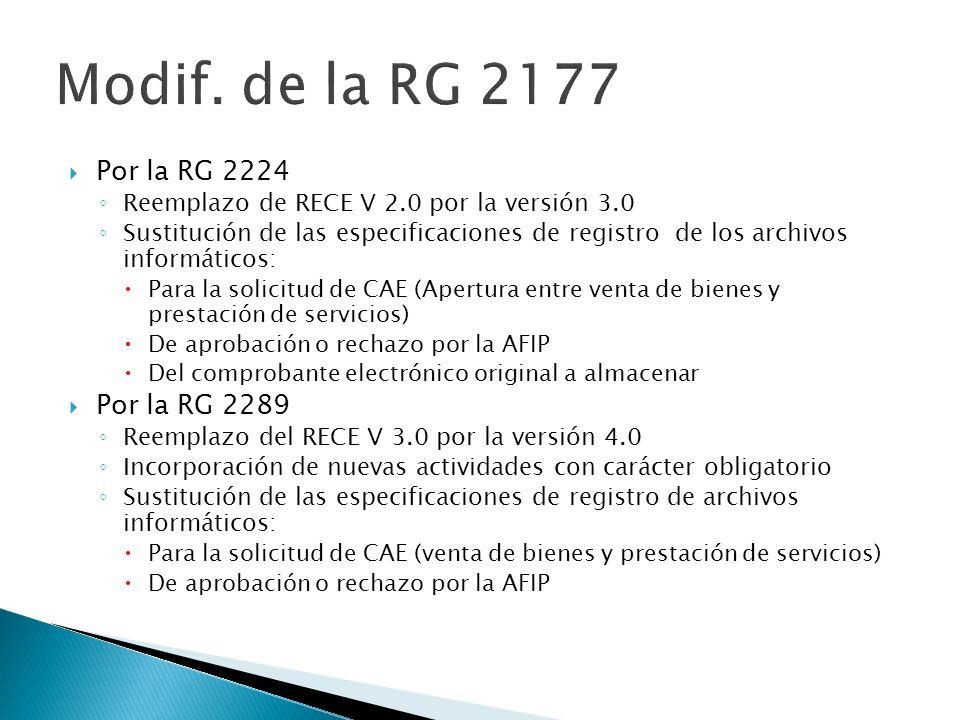 Por la RG 2224 Reemplazo de RECE V 2.0 por la versión 3.0 Sustitución de las especificaciones de registro de los archivos informáticos: Para la solicitud de CAE (Apertura entre venta de bienes y prestación de servicios) De aprobación o rechazo por la AFIP Del comprobante electrónico original a almacenar Por la RG 2289 Reemplazo del RECE V 3.0 por la versión 4.0 Incorporación de nuevas actividades con carácter obligatorio Sustitución de las especificaciones de registro de archivos informáticos: Para la solicitud de CAE (venta de bienes y prestación de servicios) De aprobación o rechazo por la AFIP