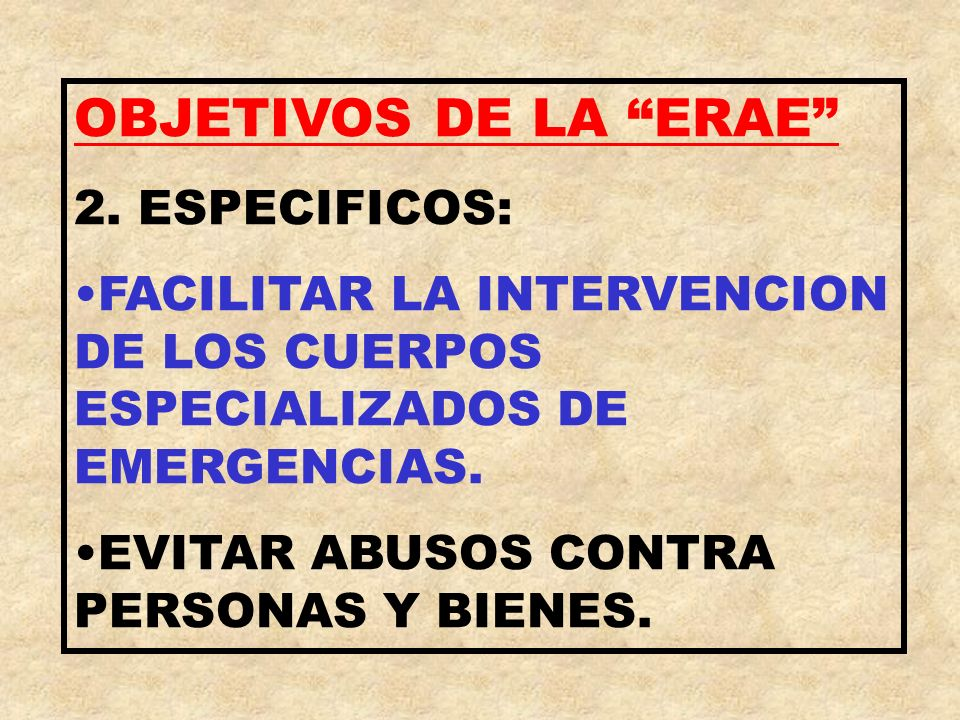 OBJETIVOS DE LA ERAE 2. ESPECIFICOS: FACILITAR LA INTERVENCION DE LOS CUERPOS ESPECIALIZADOS DE EMERGENCIAS. EVITAR ABUSOS CONTRA PERSONAS Y BIENES.