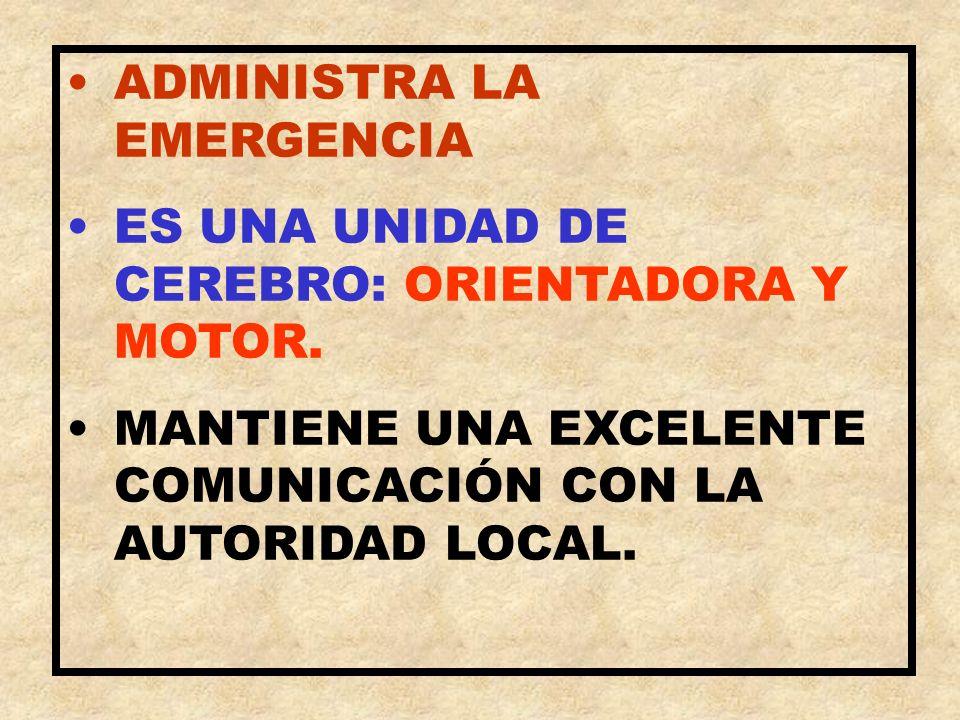 ADMINISTRA LA EMERGENCIA ES UNA UNIDAD DE CEREBRO: ORIENTADORA Y MOTOR. MANTIENE UNA EXCELENTE COMUNICACIÓN CON LA AUTORIDAD LOCAL.