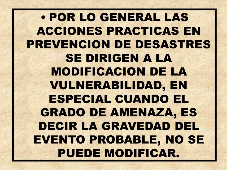 POR LO GENERAL LAS ACCIONES PRACTICAS EN PREVENCION DE DESASTRES SE DIRIGEN A LA MODIFICACION DE LA VULNERABILIDAD, EN ESPECIAL CUANDO EL GRADO DE AME
