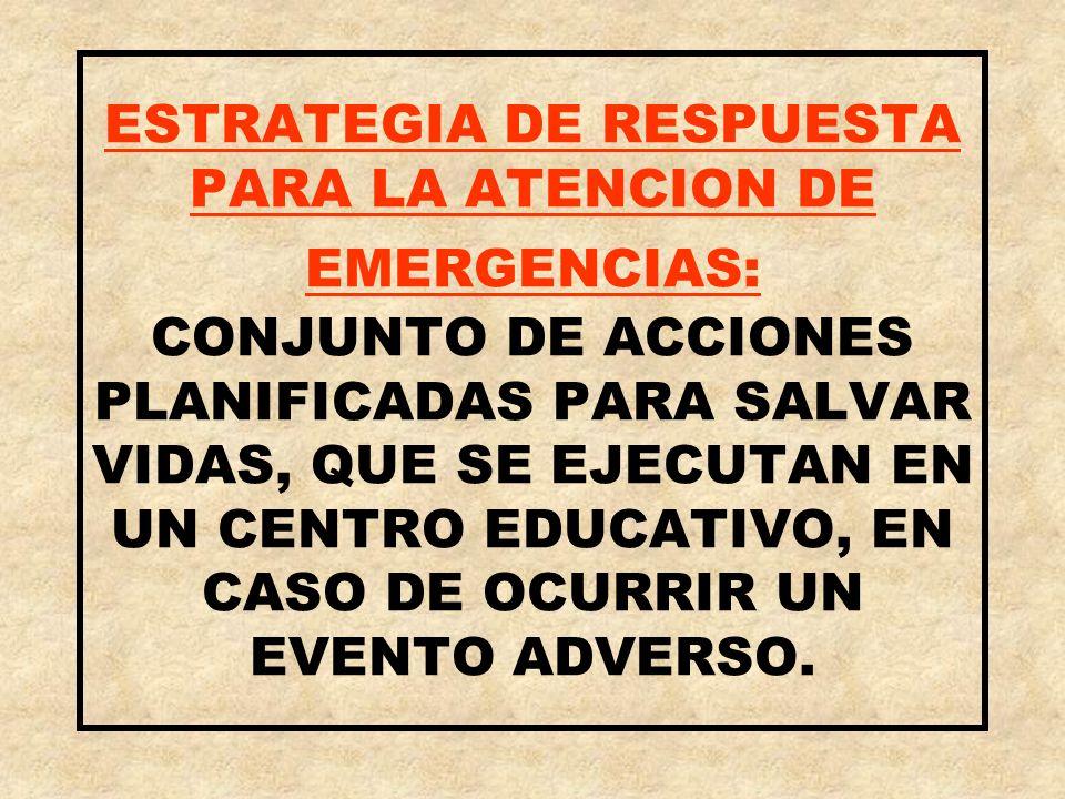 ESTRATEGIA DE RESPUESTA PARA LA ATENCION DE EMERGENCIAS: CONJUNTO DE ACCIONES PLANIFICADAS PARA SALVAR VIDAS, QUE SE EJECUTAN EN UN CENTRO EDUCATIVO,