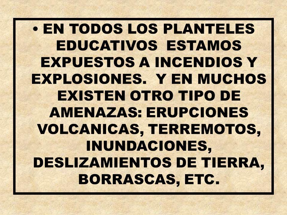 EN TODOS LOS PLANTELES EDUCATIVOS ESTAMOS EXPUESTOS A INCENDIOS Y EXPLOSIONES. Y EN MUCHOS EXISTEN OTRO TIPO DE AMENAZAS: ERUPCIONES VOLCANICAS, TERRE