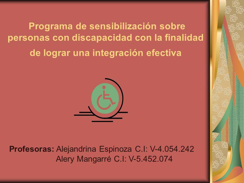 Programa de sensibilización sobre personas con discapacidad con la finalidad de lograr una integración efectiva Profesoras: Alejandrina Espinoza C.I: