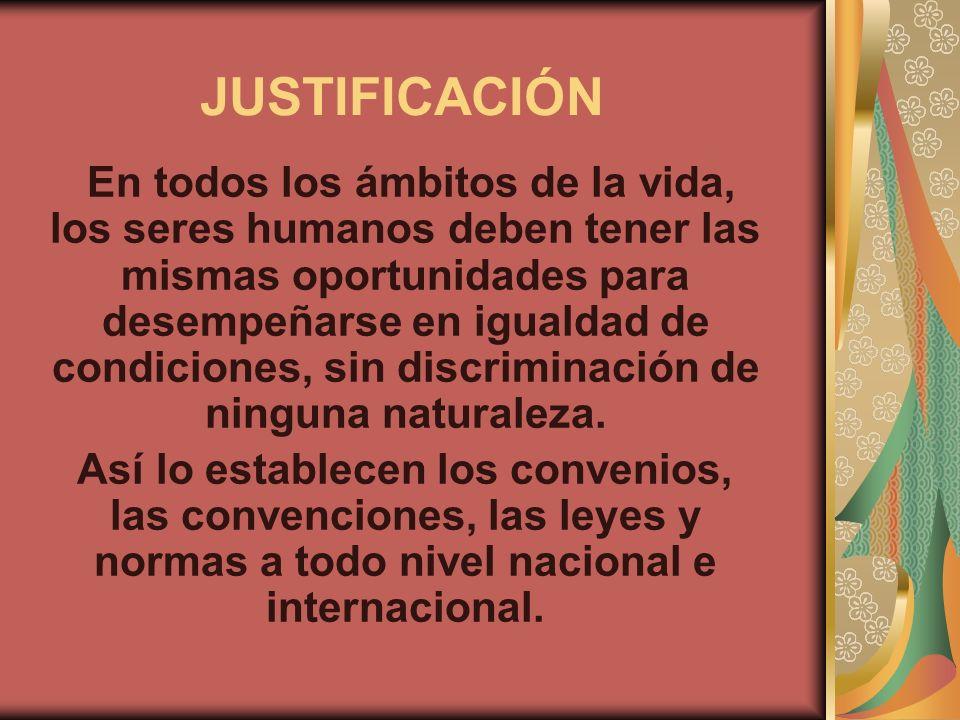JUSTIFICACIÓN En todos los ámbitos de la vida, los seres humanos deben tener las mismas oportunidades para desempeñarse en igualdad de condiciones, si