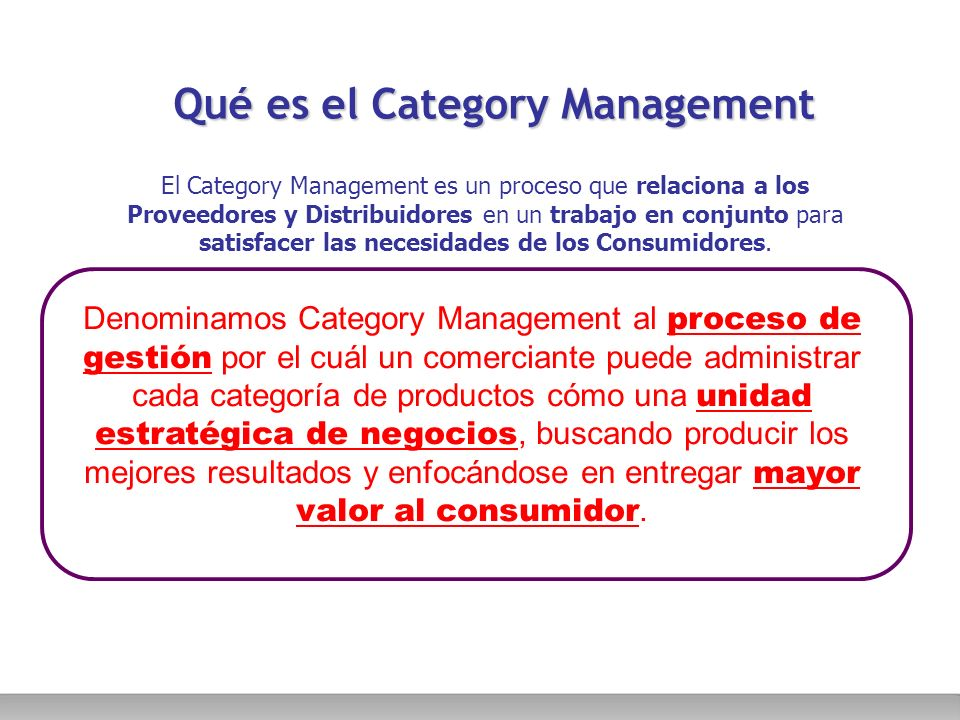 Qué es el Category Management El Category Management es un proceso que relaciona a los Proveedores y Distribuidores en un trabajo en conjunto para sat
