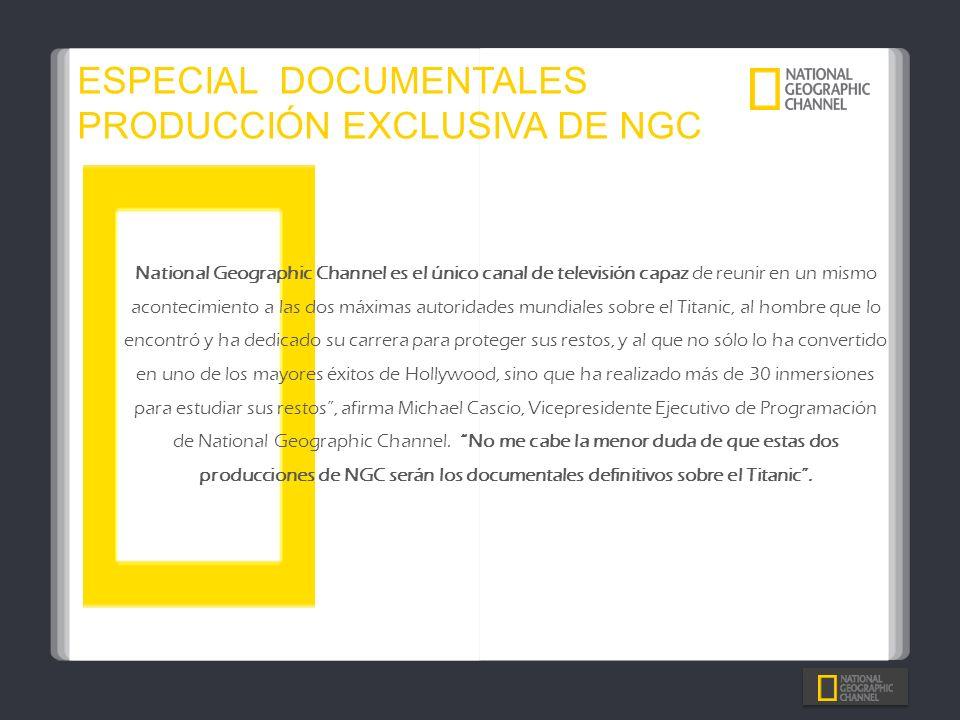 ESPECIAL DOCUMENTALES PRODUCCIÓN EXCLUSIVA DE NGC National Geographic Channel es el único canal de televisión capaz de reunir en un mismo acontecimien
