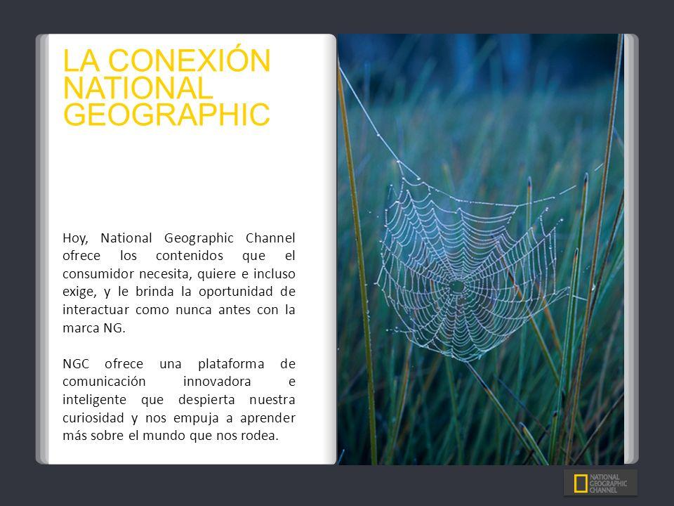 LA CONEXIÓN NATIONAL GEOGRAPHIC Hoy, National Geographic Channel ofrece los contenidos que el consumidor necesita, quiere e incluso exige, y le brinda