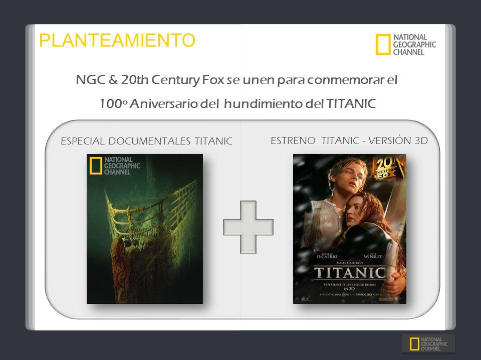 PLANTEAMIENTO ESTRENO TITANIC - VERSIÓN 3D ESPECIAL DOCUMENTALES TITANIC NGC & 20th Century Fox se unen para conmemorar el 100º Aniversario del hundim