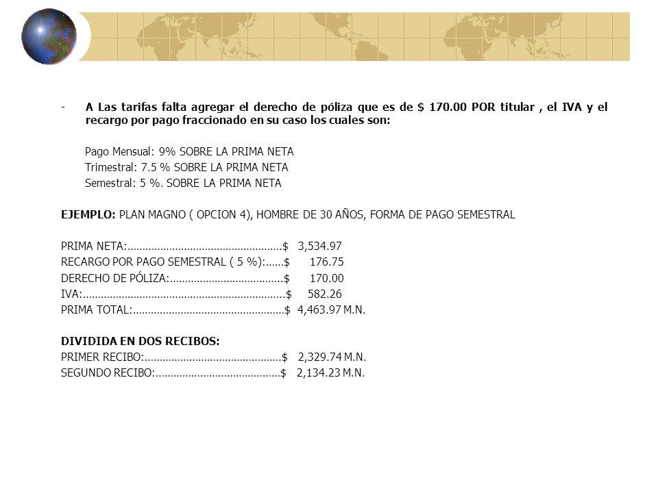 -A Las tarifas falta agregar el derecho de póliza que es de $ 170.00 POR titular, el IVA y el recargo por pago fraccionado en su caso los cuales son: Pago Mensual: 9% SOBRE LA PRIMA NETA Trimestral: 7.5 % SOBRE LA PRIMA NETA Semestral: 5 %.