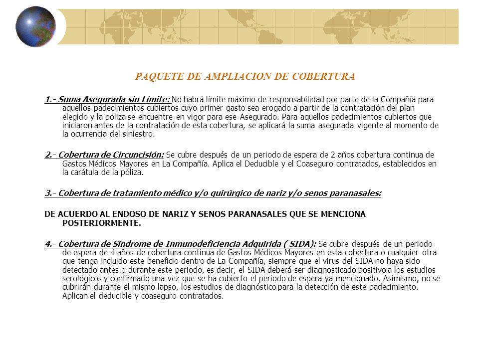 PAQUETE DE AMPLIACION DE COBERTURA 1.- Suma Asegurada sin Límite: No habrá límite máximo de responsabilidad por parte de la Compañía para aquellos pad