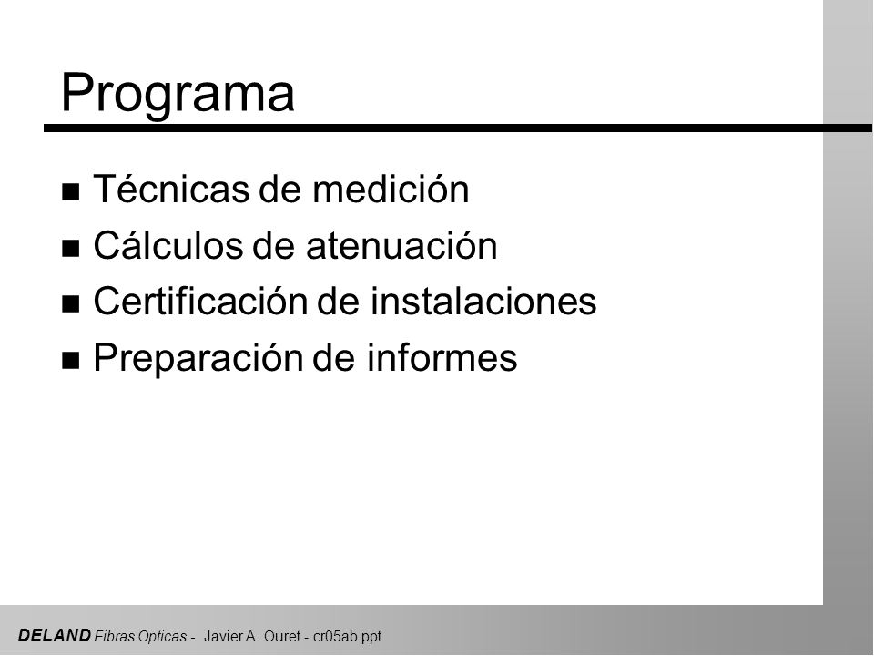 DELAND Fibras Opticas - Javier A. Ouret - cr05ab.ppt Programa n Técnicas de medición n Cálculos de atenuación n Certificación de instalaciones n Prepa