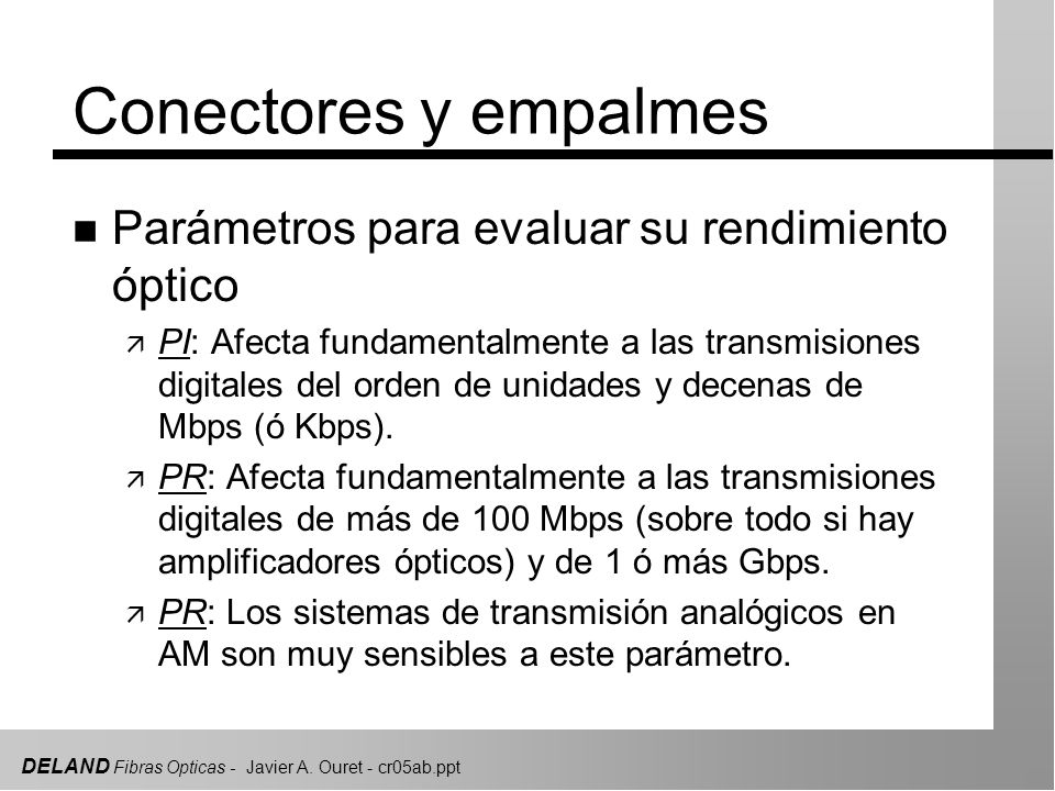 DELAND Fibras Opticas - Javier A. Ouret - cr05ab.ppt Conectores y empalmes n Parámetros para evaluar su rendimiento óptico ä PI: Afecta fundamentalmen