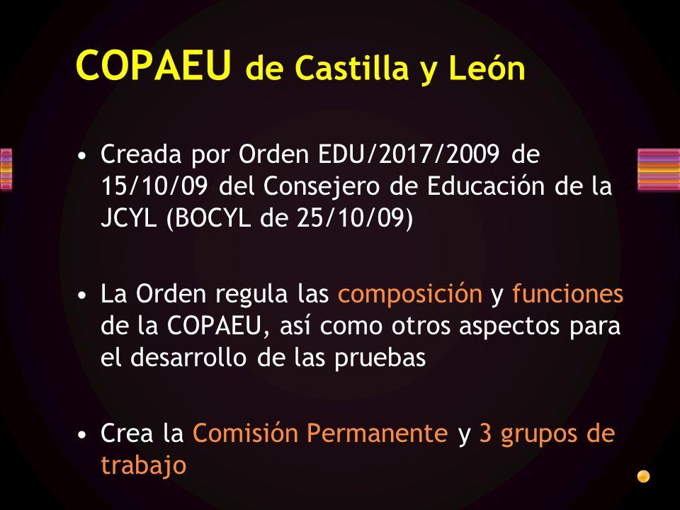 COPAEU de Castilla y León Creada por Orden EDU/2017/2009 de 15/10/09 del Consejero de Educación de la JCYL (BOCYL de 25/10/09) La Orden regula las composición y funciones de la COPAEU, así como otros aspectos para el desarrollo de las pruebas Crea la Comisión Permanente y 3 grupos de trabajo