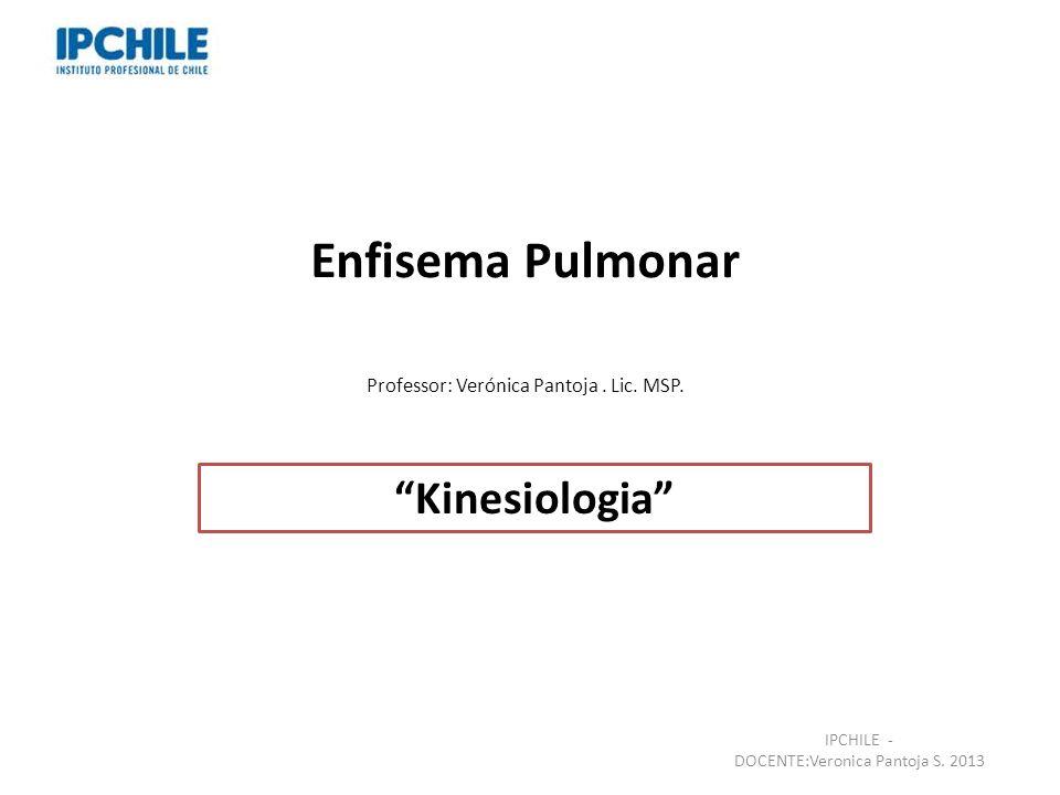 Enfisema Pulmonar Professor: Verónica Pantoja. Lic. MSP. Kinesiologia IPCHILE - DOCENTE:Veronica Pantoja S. 2013