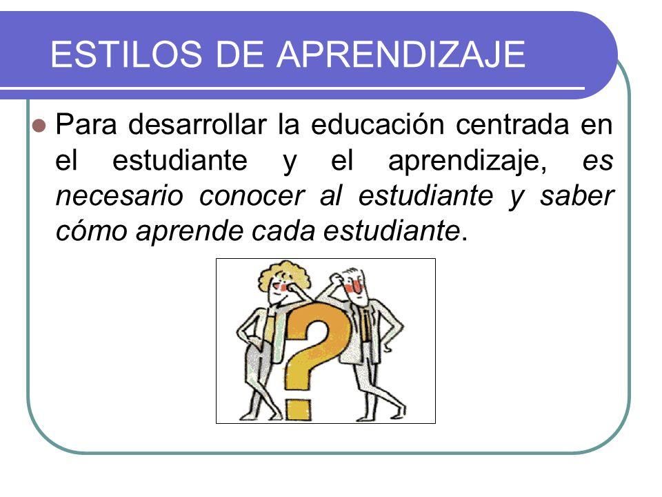 ESTILOS DE APRENDIZAJE Para desarrollar la educación centrada en el estudiante y el aprendizaje, es necesario conocer al estudiante y saber cómo apren