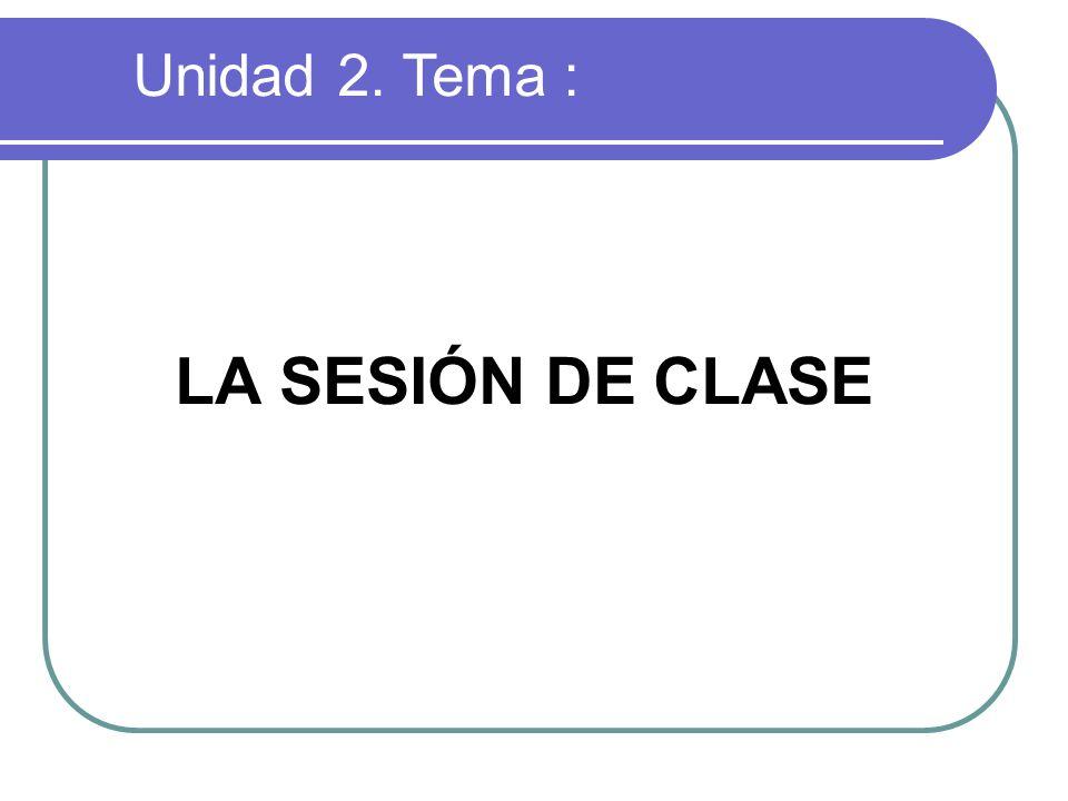 LA SESIÓN DE CLASE Unidad 2. Tema :