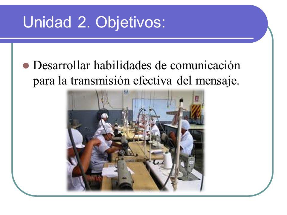 Desarrollar habilidades de comunicación para la transmisión efectiva del mensaje. Unidad 2. Objetivos: