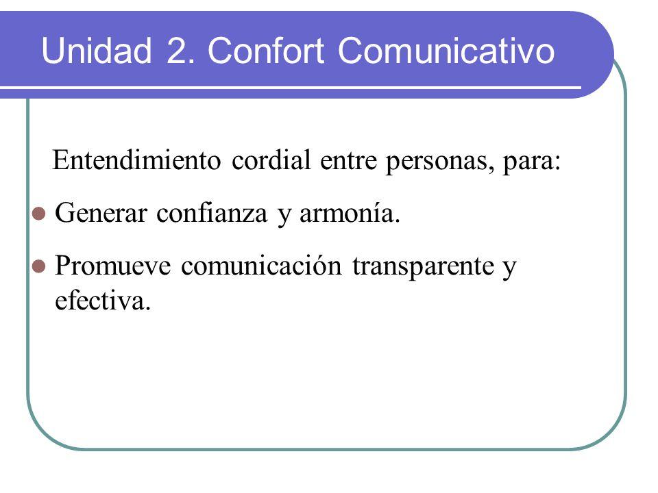 Entendimiento cordial entre personas, para: Generar confianza y armonía. Promueve comunicación transparente y efectiva. Unidad 2. Confort Comunicativo
