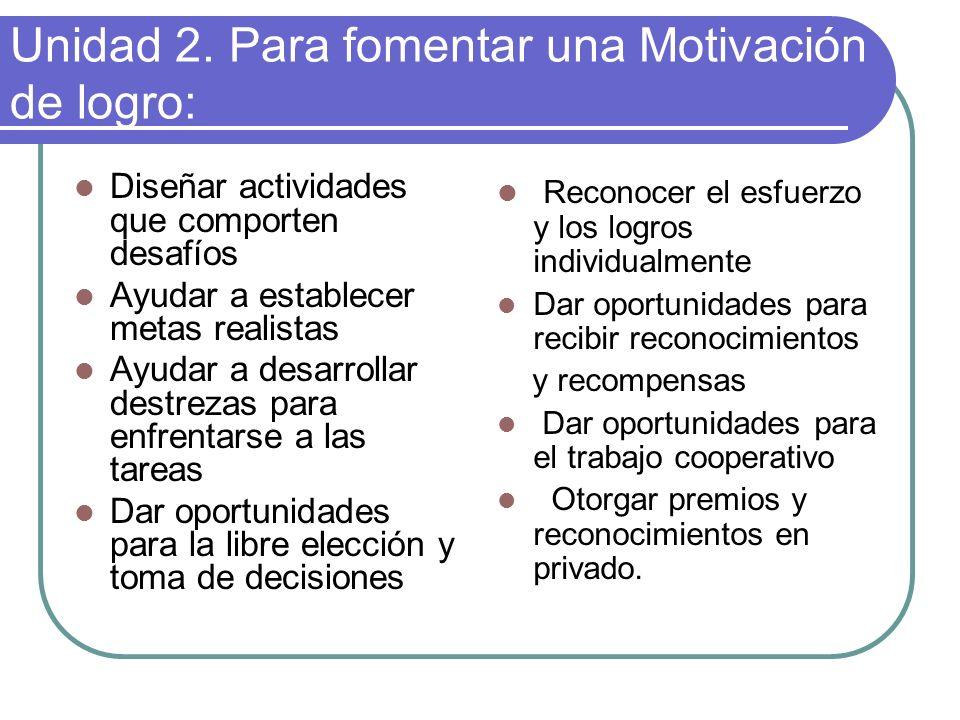 Unidad 2. Para fomentar una Motivación de logro: Diseñar actividades que comporten desafíos Ayudar a establecer metas realistas Ayudar a desarrollar d